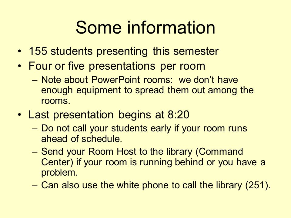 Some information 155 students presenting this semester Four or five presentations per room –Note about PowerPoint rooms: we dont have enough equipment