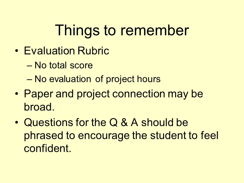 Things to remember Evaluation Rubric –No total score –No evaluation of project hours Paper and project connection may be broad. Questions for the Q &