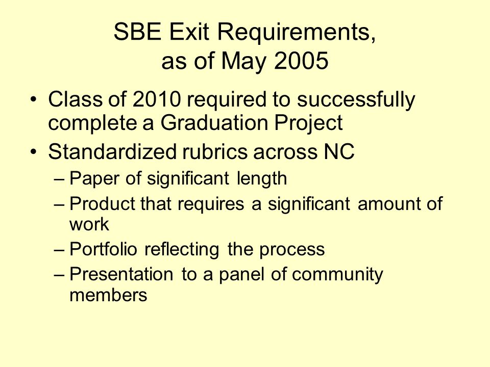 SBE Exit Requirements, as of May 2005 Class of 2010 required to successfully complete a Graduation Project Standardized rubrics across NC –Paper of si