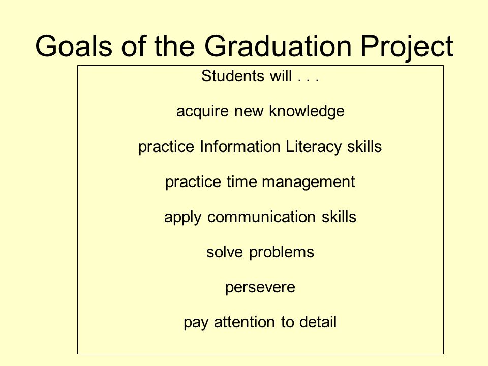 Goals of the Graduation Project Students will... acquire new knowledge practice Information Literacy skills practice time management apply communicati