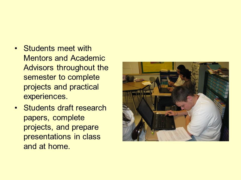 Students meet with Mentors and Academic Advisors throughout the semester to complete projects and practical experiences.
