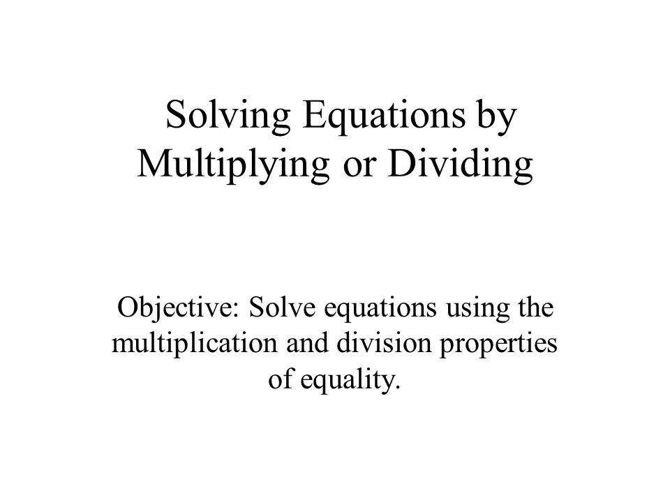 Solving Equations by Multiplying or Dividing Objective: Solve equations using the multiplication and division properties of equality.