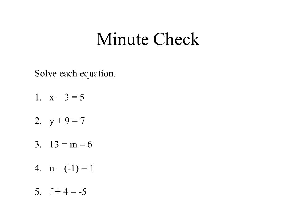 Minute Check Solve each equation. 1.x – 3 = 5 2.y + 9 = 7 3.13 = m – 6 4.n – (-1) = 1 5.f + 4 = -5