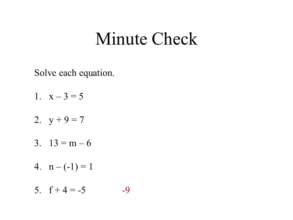 Minute Check Solve each equation. 1.x – 3 = 5 2.y + 9 = 7 3.13 = m – 6 4.n – (-1) = 1 5.f + 4 = -5-9