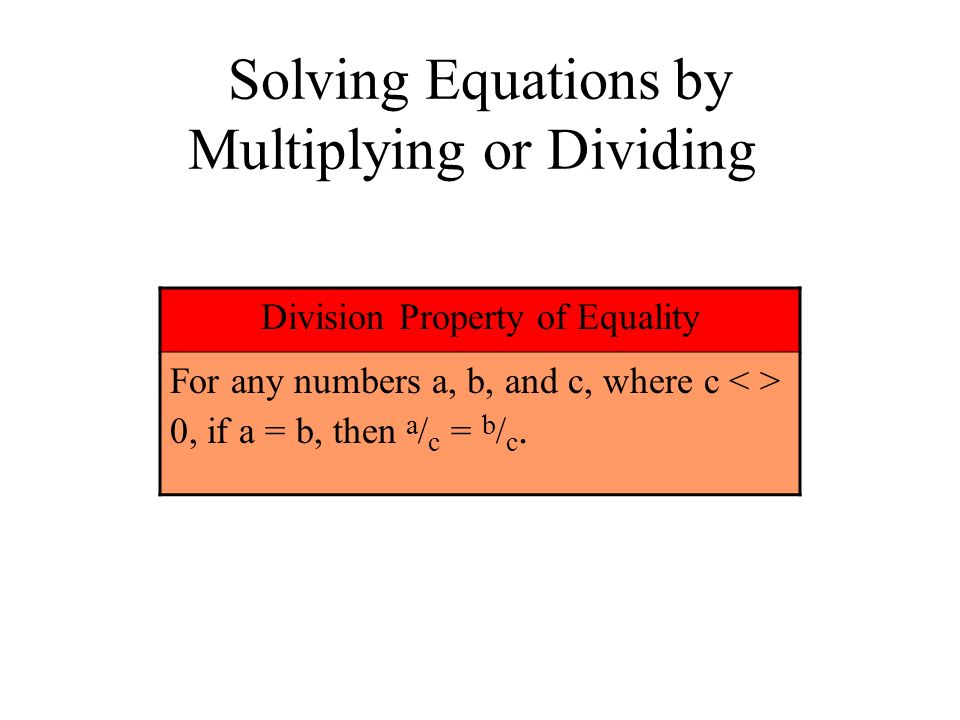 Solving Equations by Multiplying or Dividing Division Property of Equality For any numbers a, b, and c, where c 0, if a = b, then a / c = b / c.