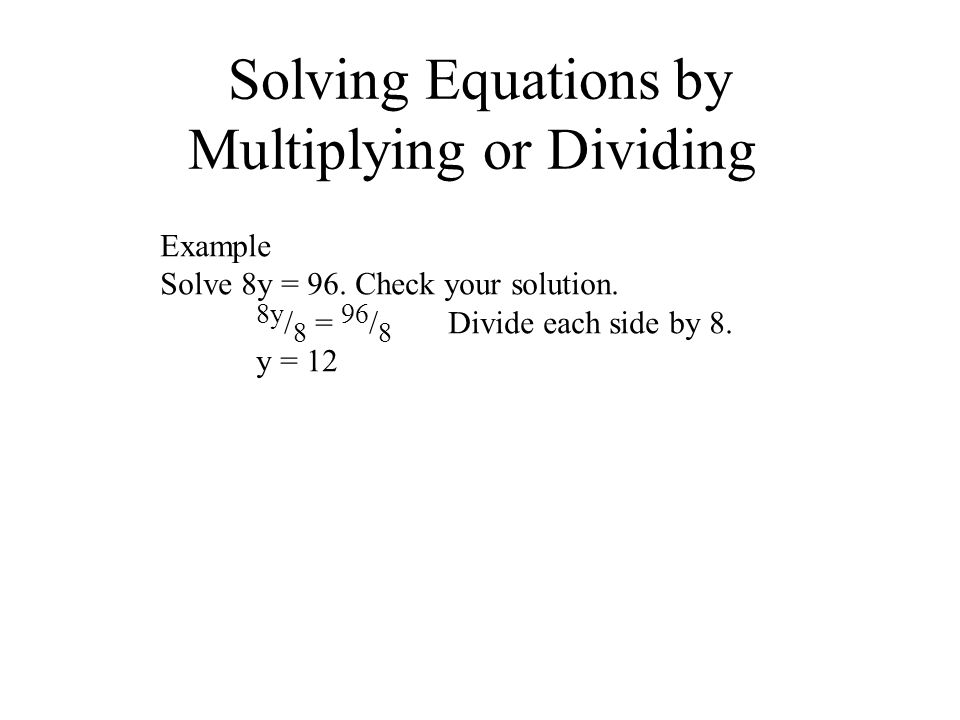 Solving Equations by Multiplying or Dividing Example Solve 8y = 96. Check your solution. 8y / 8 = 96 / 8 Divide each side by 8. y = 12