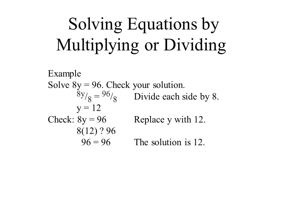 Solving Equations by Multiplying or Dividing Example Solve 8y = 96. Check your solution. 8y / 8 = 96 / 8 Divide each side by 8. y = 12 Check: 8y = 96R