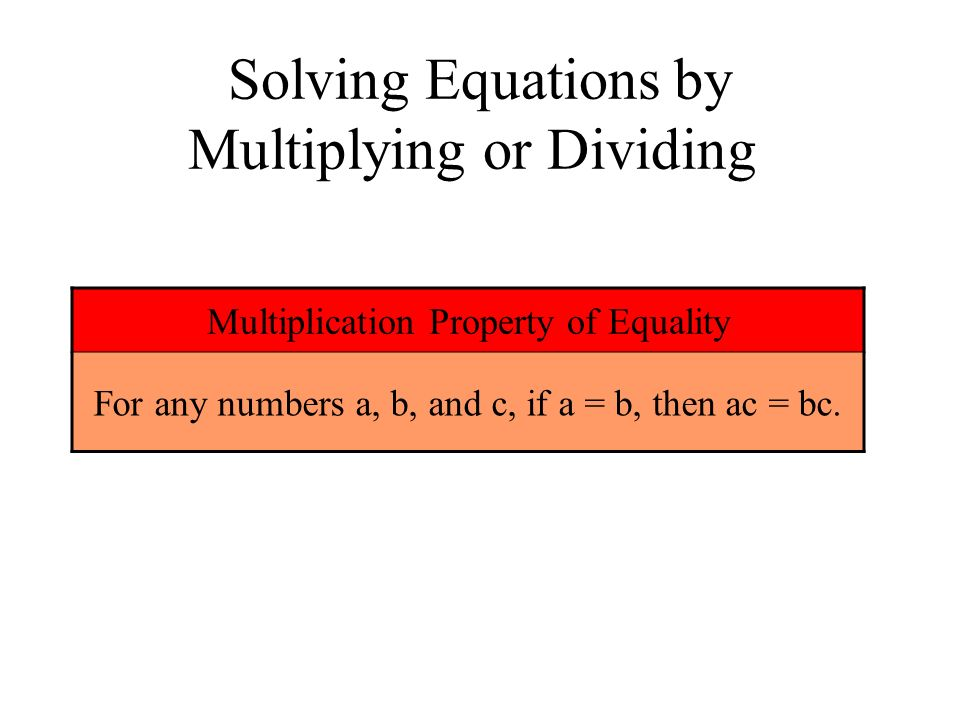 Solving Equations by Multiplying or Dividing Multiplication Property of Equality For any numbers a, b, and c, if a = b, then ac = bc.