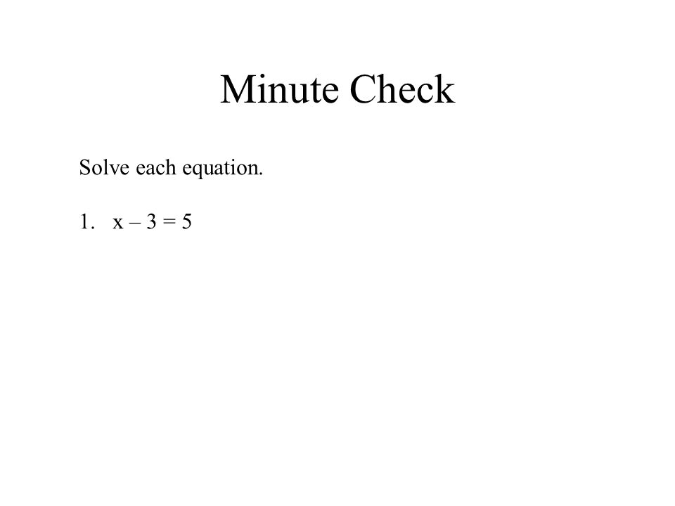 Minute Check Solve each equation. 1.x – 3 = 5