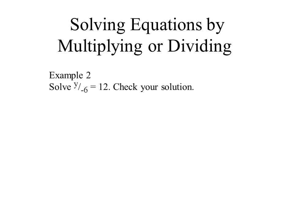 Solving Equations by Multiplying or Dividing Example 2 Solve y / -6 = 12. Check your solution.