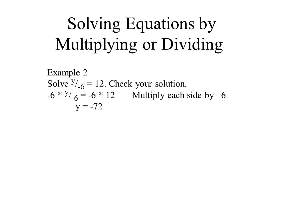 Solving Equations by Multiplying or Dividing Example 2 Solve y / -6 = 12. Check your solution. -6 * y / -6 = -6 * 12Multiply each side by –6 y = -72