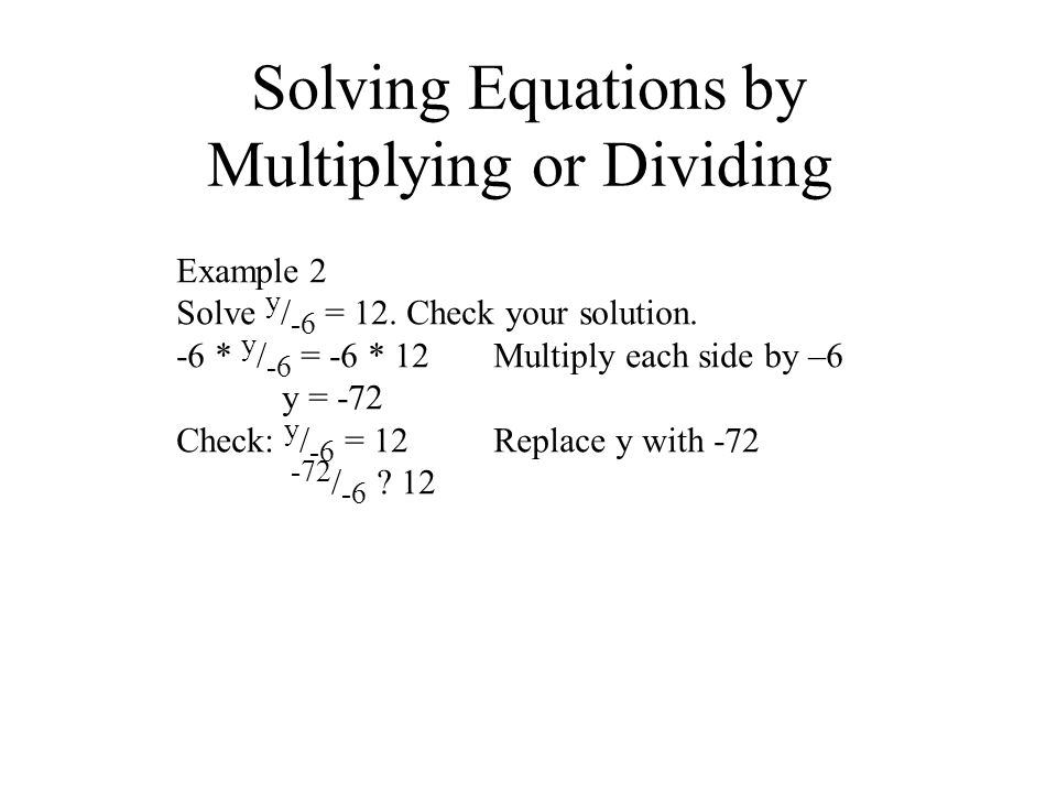 Solving Equations by Multiplying or Dividing Example 2 Solve y / -6 = 12. Check your solution. -6 * y / -6 = -6 * 12Multiply each side by –6 y = -72 C