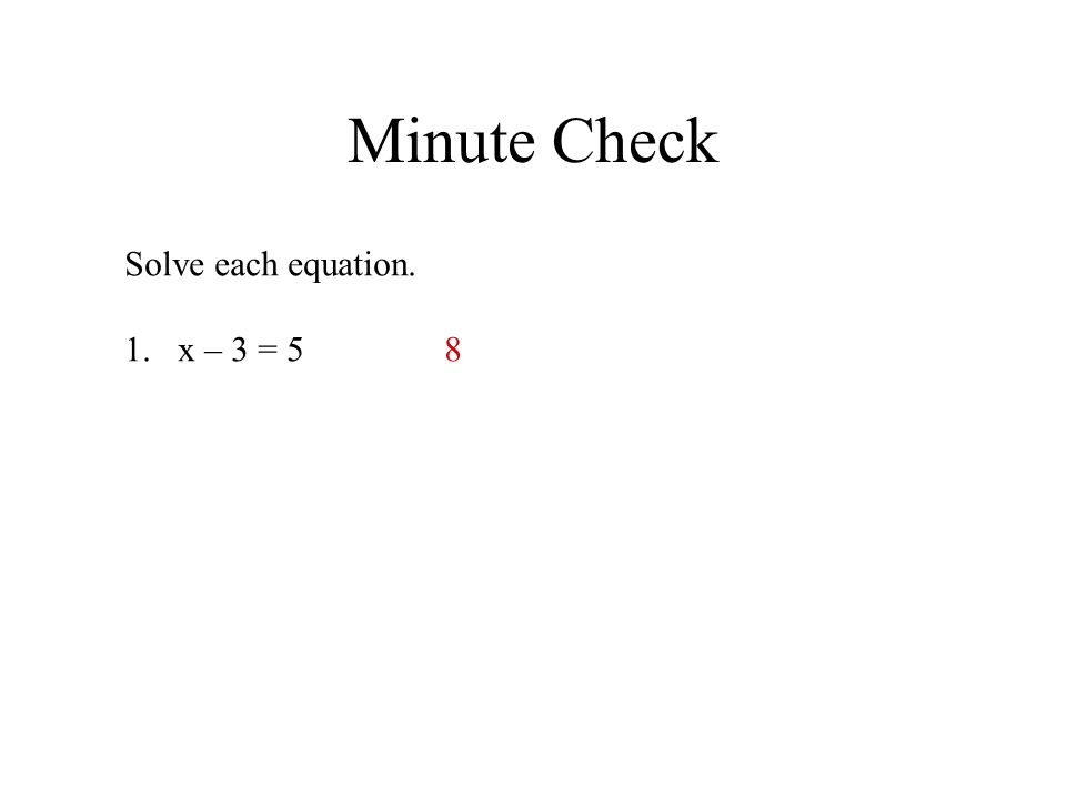 Minute Check Solve each equation. 1.x – 3 = 58