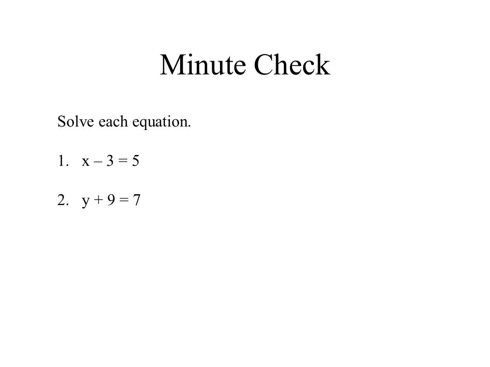 Minute Check Solve each equation. 1.x – 3 = 5 2.y + 9 = 7