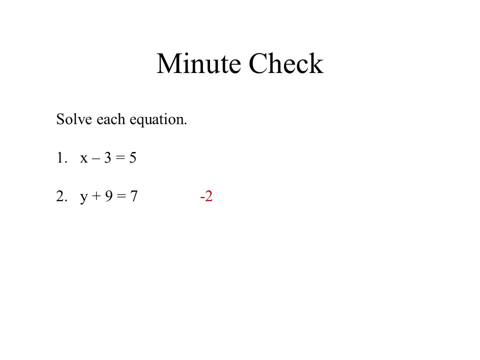 Minute Check Solve each equation. 1.x – 3 = 5 2.y + 9 = 7-2