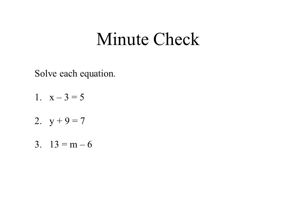 Minute Check Solve each equation. 1.x – 3 = 5 2.y + 9 = 7 3.13 = m – 6