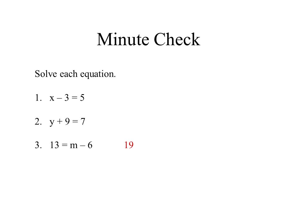 Minute Check Solve each equation. 1.x – 3 = 5 2.y + 9 = 7 3.13 = m – 619