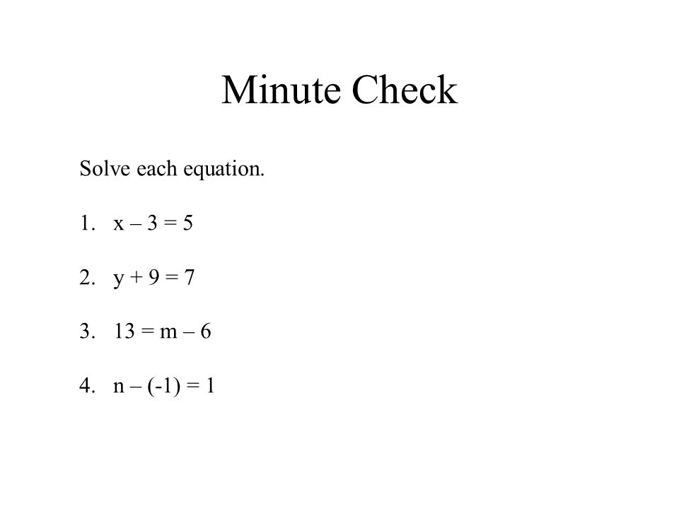Minute Check Solve each equation. 1.x – 3 = 5 2.y + 9 = 7 3.13 = m – 6 4.n – (-1) = 1