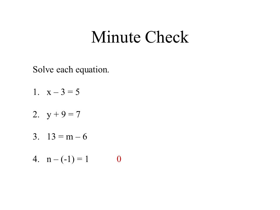 Minute Check Solve each equation. 1.x – 3 = 5 2.y + 9 = 7 3.13 = m – 6 4.n – (-1) = 10