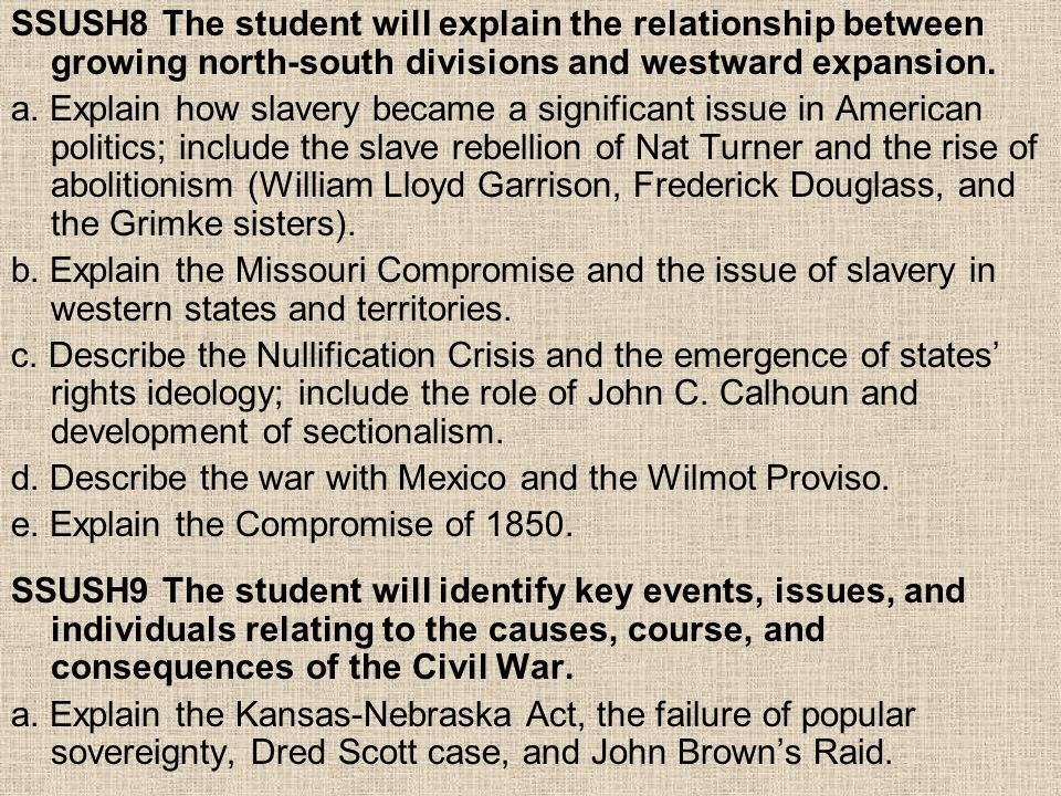 SSUSH8 The student will explain the relationship between growing north-south divisions and westward expansion. a. Explain how slavery became a signifi