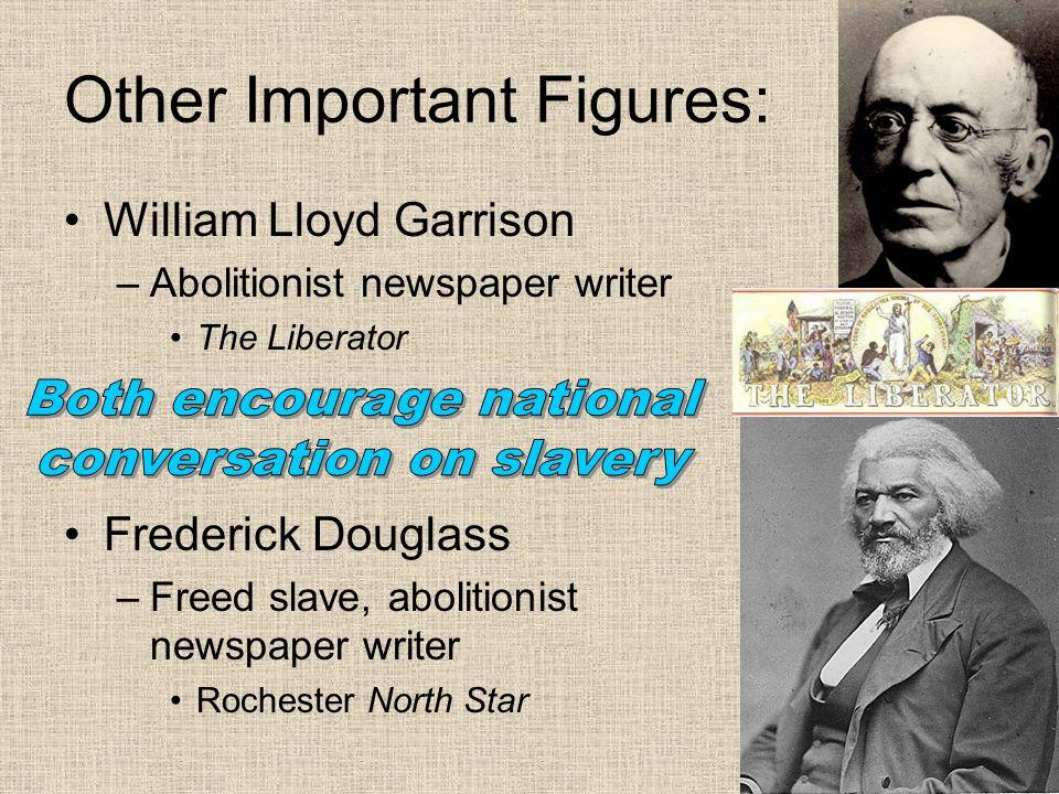 Other Important Figures: William Lloyd Garrison –Abolitionist newspaper writer The Liberator Frederick Douglass –Freed slave, abolitionist newspaper w