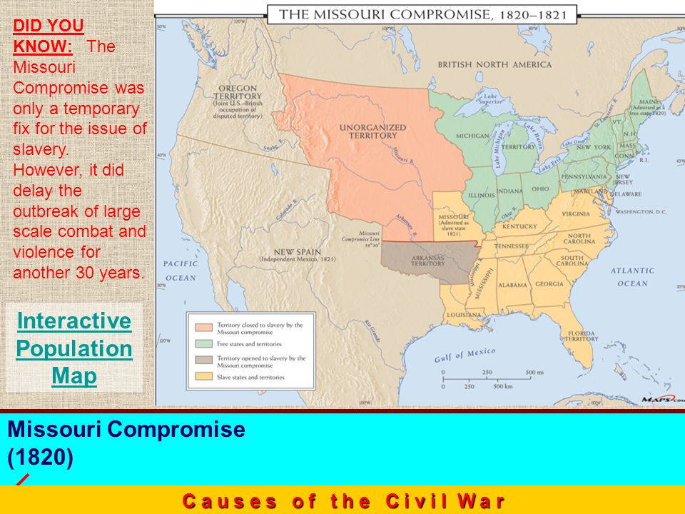 Missouri Compromise (1820) C a u s e s o f t h e C i v i l W a r Interactive Population Map DID YOU KNOW: The Missouri Compromise was only a temporary