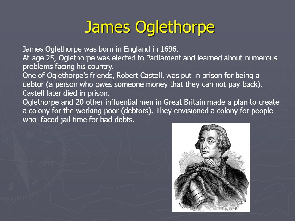 James Oglethorpe James Oglethorpe was born in England in 1696. At age 25, Oglethorpe was elected to Parliament and learned about numerous problems fac
