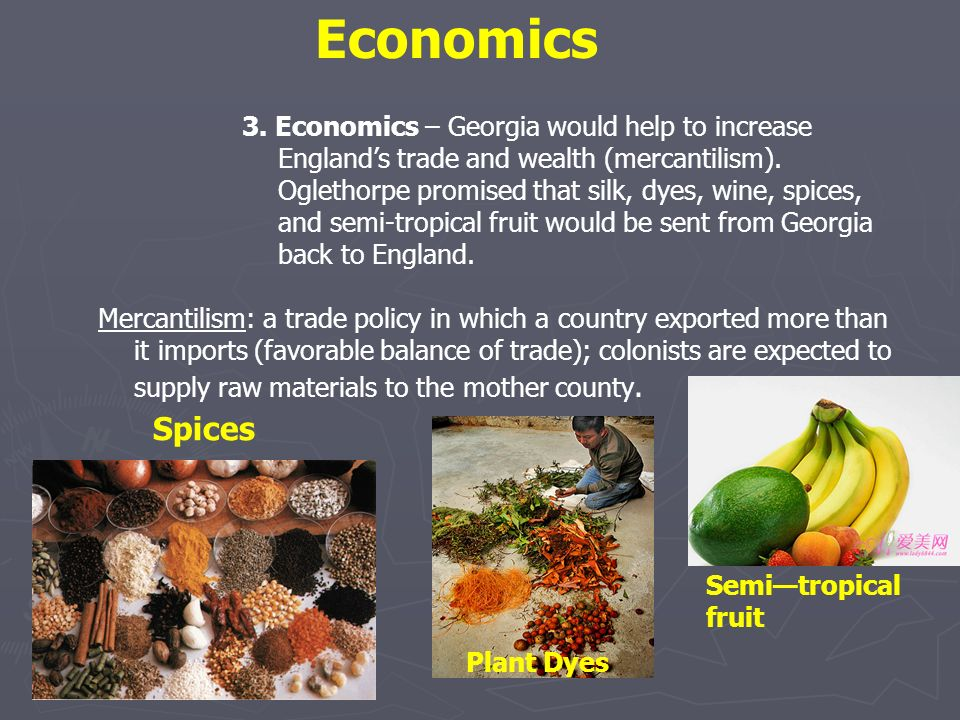 3. Economics – Georgia would help to increase Englands trade and wealth (mercantilism). Oglethorpe promised that silk, dyes, wine, spices, and semi-tr
