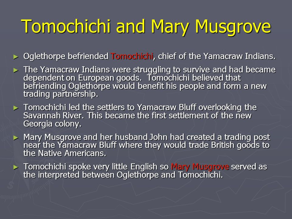 Tomochichi and Mary Musgrove Oglethorpe befriended Tomochichi, chief of the Yamacraw Indians. Oglethorpe befriended Tomochichi, chief of the Yamacraw