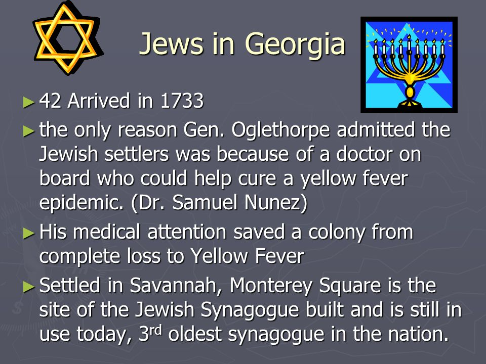 Jews in Georgia 42 Arrived in 1733 42 Arrived in 1733 the only reason Gen. Oglethorpe admitted the Jewish settlers was because of a doctor on board wh