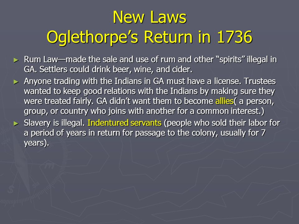 New Laws Oglethorpes Return in 1736 Rum Lawmade the sale and use of rum and other spirits illegal in GA. Settlers could drink beer, wine, and cider. R