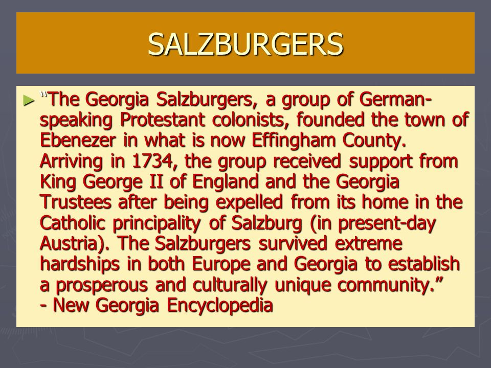 SALZBURGERS The Georgia Salzburgers, a group of German- speaking Protestant colonists, founded the town of Ebenezer in what is now Effingham County. A