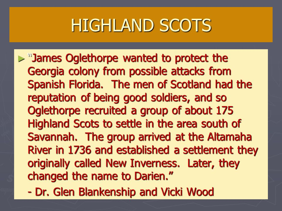 HIGHLAND SCOTS James Oglethorpe wanted to protect the Georgia colony from possible attacks from Spanish Florida. The men of Scotland had the reputatio