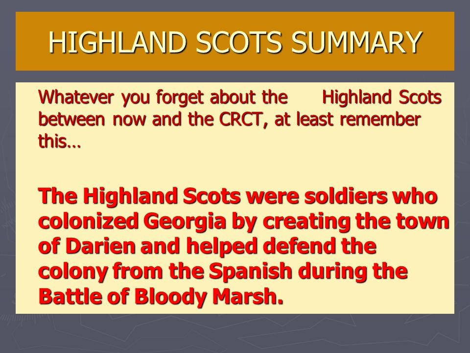 HIGHLAND SCOTS SUMMARY Whatever you forget about the Highland Scots between now and the CRCT, at least remember this… The Highland Scots were soldiers