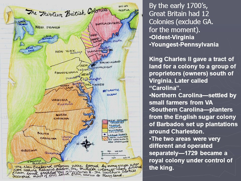 By the early 1700s, Great Britain had 12 Colonies (exclude GA. for the moment). Oldest-Virginia Youngest-Pennsylvania King Charles II gave a tract of