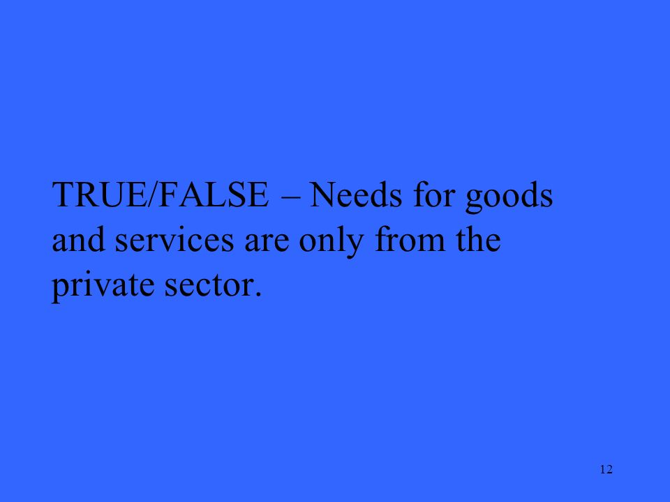 12 TRUE/FALSE – Needs for goods and services are only from the private sector.