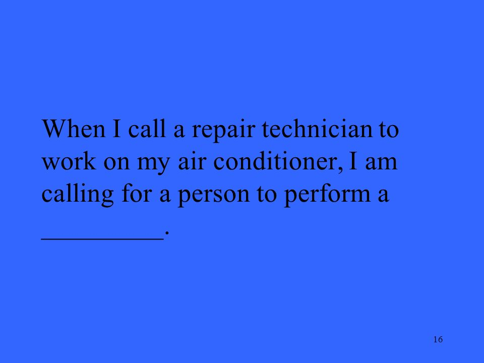 16 When I call a repair technician to work on my air conditioner, I am calling for a person to perform a _________.