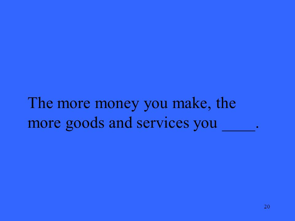20 The more money you make, the more goods and services you ____.