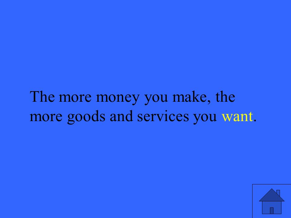 21 The more money you make, the more goods and services you want.