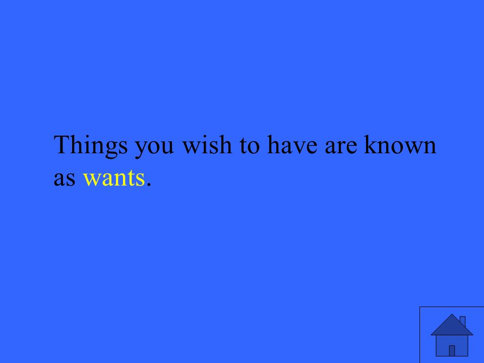 3 Things you wish to have are known as wants.
