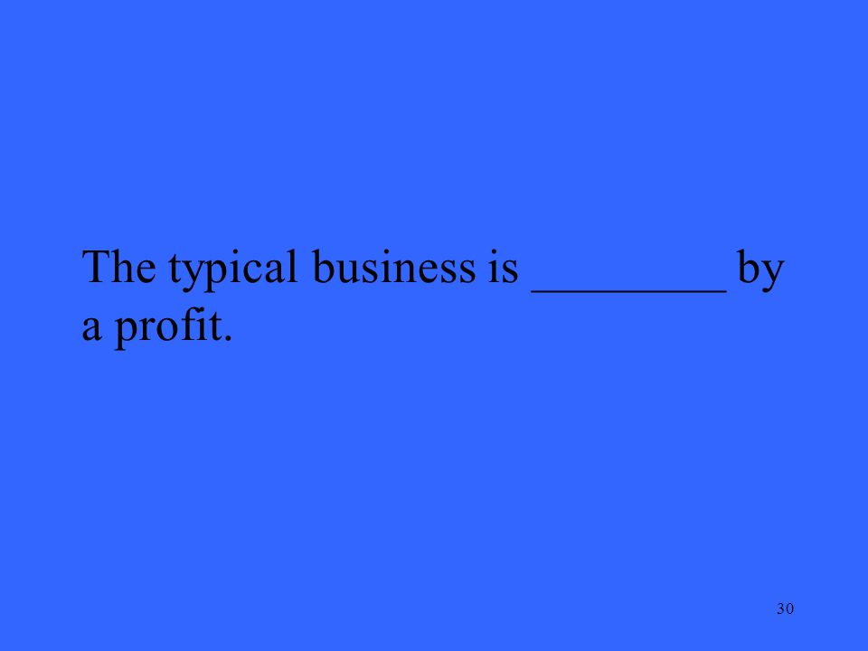 30 The typical business is ________ by a profit.