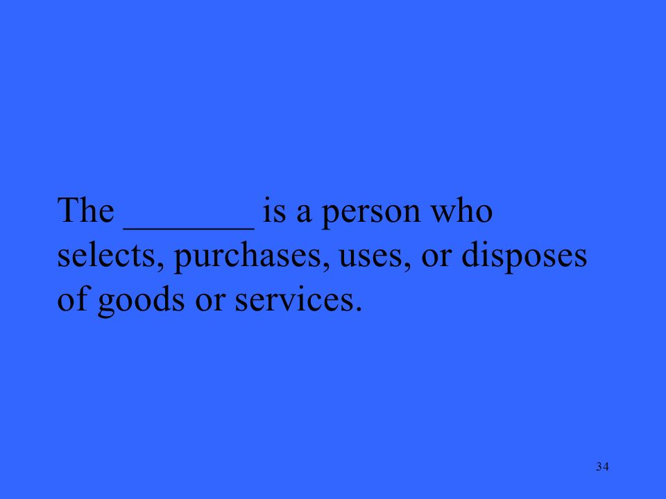 34 The _______ is a person who selects, purchases, uses, or disposes of goods or services.