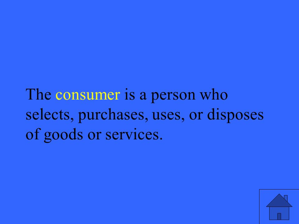 35 The consumer is a person who selects, purchases, uses, or disposes of goods or services.