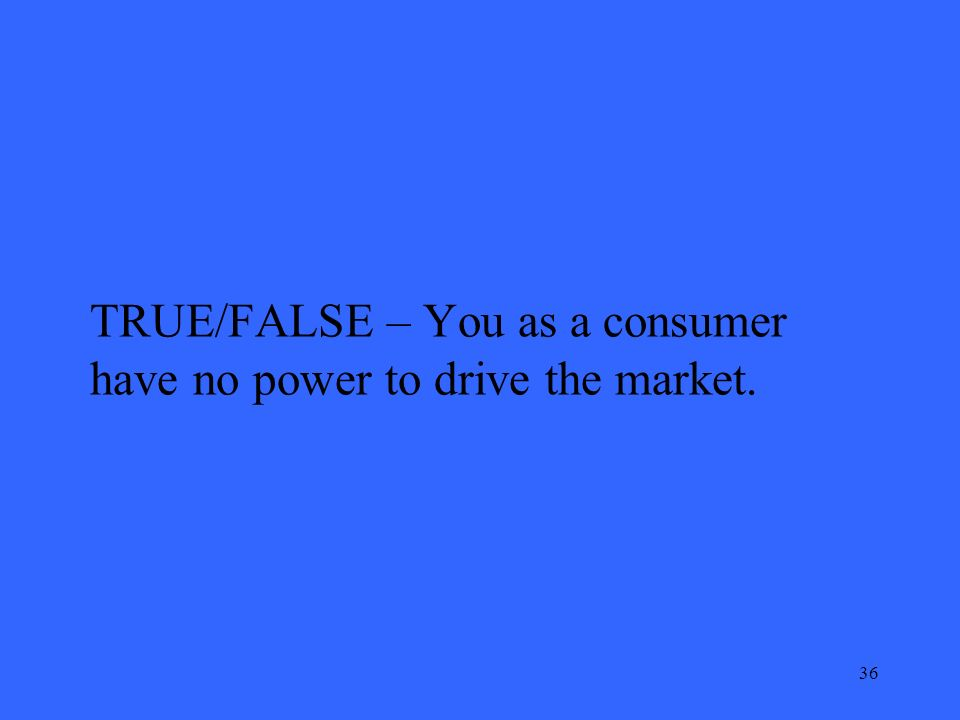 36 TRUE/FALSE – You as a consumer have no power to drive the market.