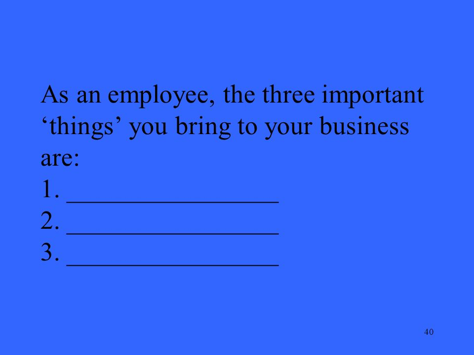 40 As an employee, the three important things you bring to your business are: 1.
