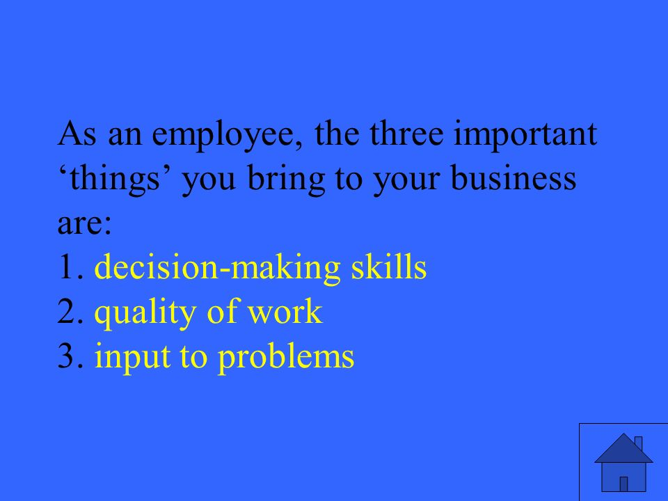41 As an employee, the three important things you bring to your business are: 1.