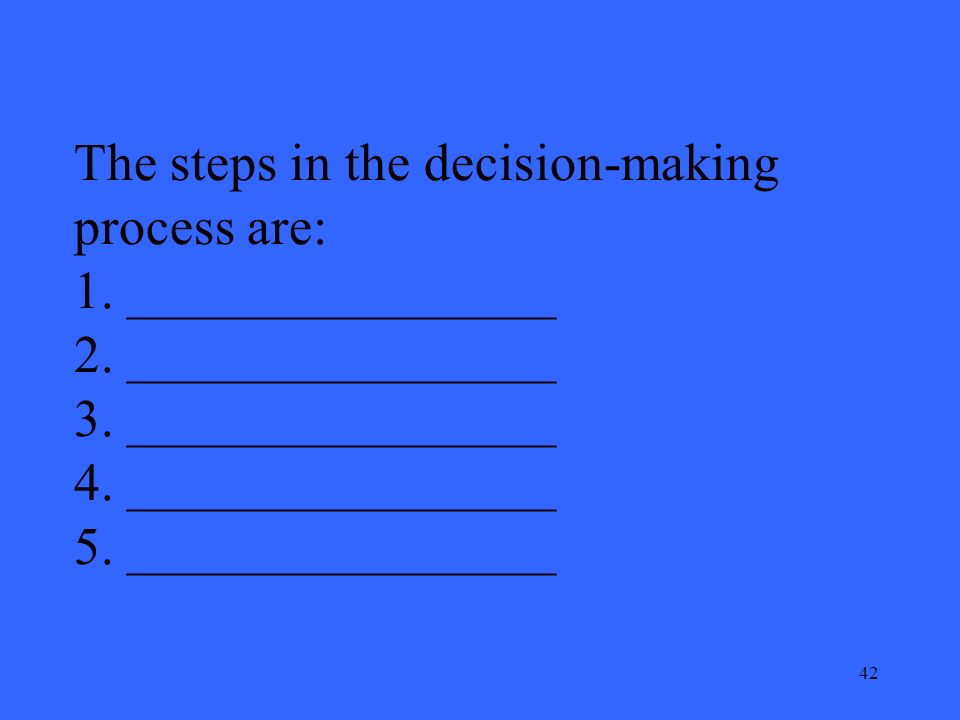 42 The steps in the decision-making process are: 1.
