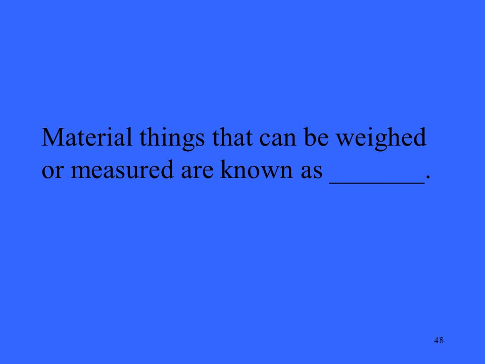 48 Material things that can be weighed or measured are known as _______.