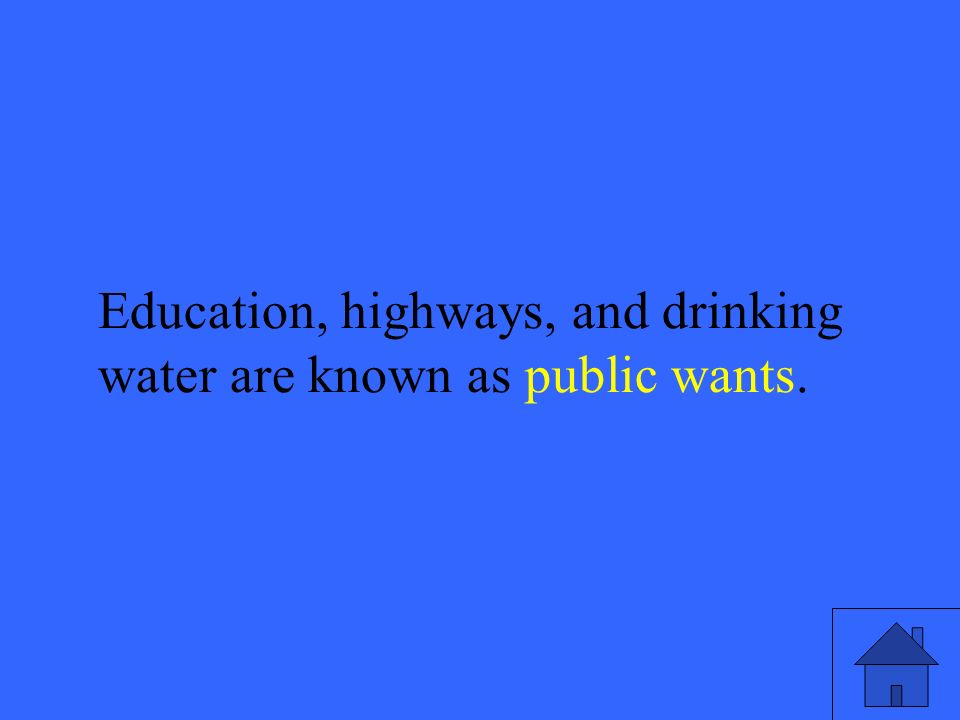 7 Education, highways, and drinking water are known as public wants.