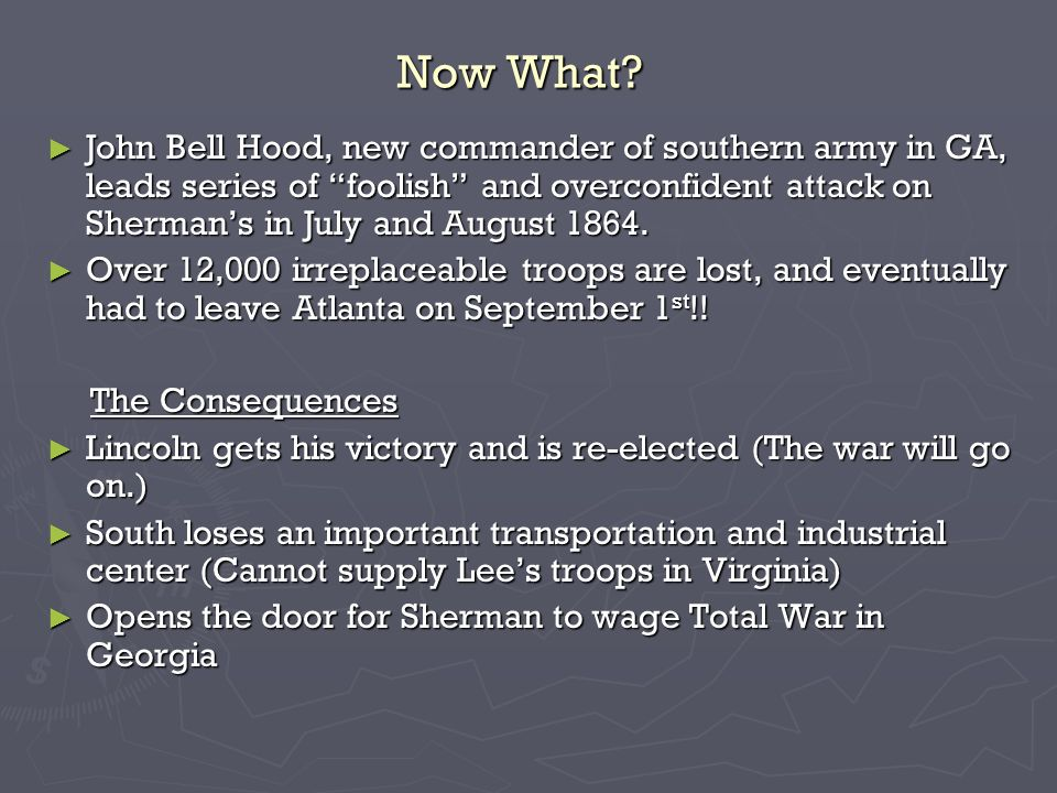 Now What? John Bell Hood, new commander of southern army in GA, leads series of foolish and overconfident attack on Shermans in July and August 1864.
